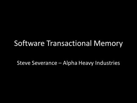 Software Transactional Memory Steve Severance – Alpha Heavy Industries.