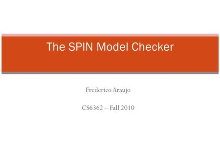 Frederico Araujo CS6362 – Fall 2010 The SPIN Model Checker.