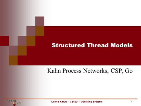 Structured Thread Models Kahn Process Networks, CSP, Go 1Dennis Kafura – CS5204 – Operating Systems.