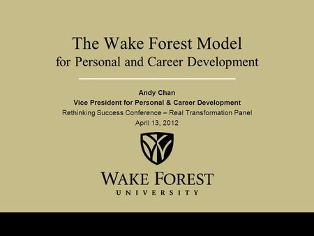 The Wake Forest Model for Personal and Career Development Andy Chan Vice President for Personal & Career Development Rethinking Success Conference – Real.