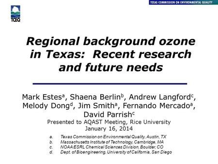 Regional background ozone in Texas: Recent research and future needs Air Quality Division Mark Estes a, Shaena Berlin b, Andrew Langford c, Melody Dong.