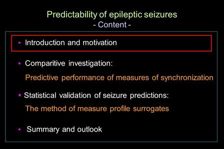  Introduction and motivation  Comparitive investigation: Predictive performance of measures of synchronization  Statistical validation of seizure predictions: