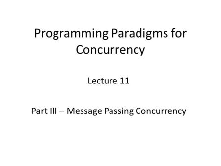 Programming Paradigms for Concurrency Lecture 11 Part III – Message Passing Concurrency TexPoint fonts used in EMF. Read the TexPoint manual before you.