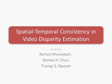 Spatial-Temporal Consistency in Video Disparity Estimation ICASSP 2011 Ramsin Khoshabeh, Stanley H. Chan, Truong Q. Nguyen.