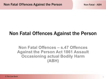 Non Fatal - ABH Non Fatal Offences Against the Person © The Law Bank Non Fatal Offences Against the Person Non Fatal Offences – s.47 Offences Against the.