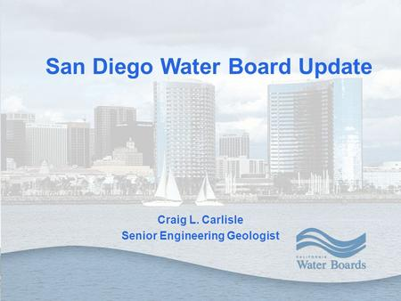 Craig L. Carlisle Senior Engineering Geologist San Diego Water Board Update.