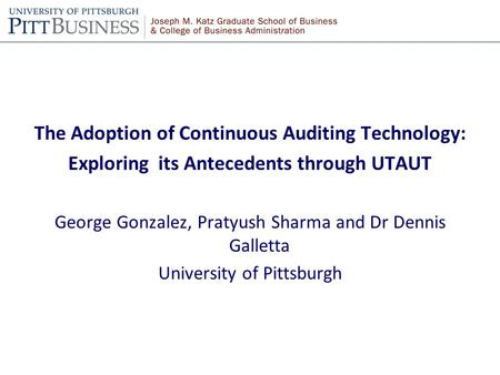The Adoption of Continuous Auditing Technology: Exploring its Antecedents through UTAUT George Gonzalez, Pratyush Sharma and Dr Dennis Galletta University.