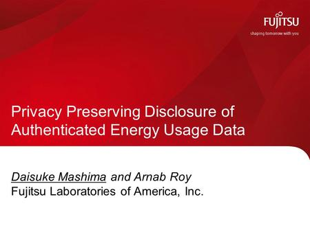 Daisuke Mashima and Arnab Roy Fujitsu Laboratories of America, Inc. Privacy Preserving Disclosure of Authenticated Energy Usage Data.