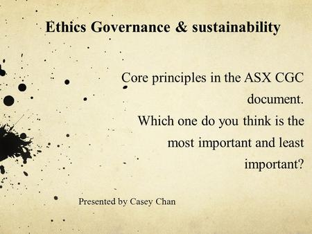 Core principles in the ASX CGC document. Which one do you think is the most important and least important? Presented by Casey Chan Ethics Governance &