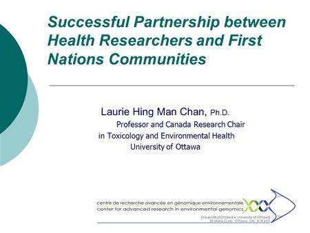 Successful Partnership between Health Researchers and First Nations Communities Laurie Hing Man Chan, Ph.D. Professor and Canada Research Chair in Toxicology.