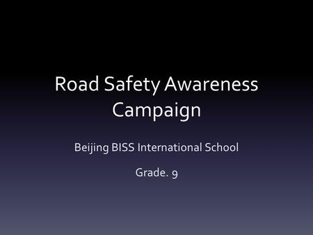 Road Safety Awareness Campaign Beijing BISS International School Grade. 9.