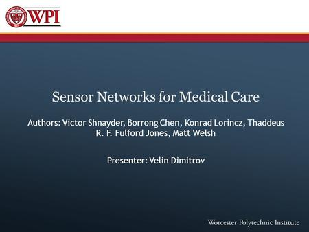 Sensor Networks for Medical Care Authors: Victor Shnayder, Borrong Chen, Konrad Lorincz, Thaddeus R. F. Fulford Jones, Matt Welsh Presenter: Velin Dimitrov.