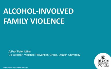 Deakin University CRICOS Provider Code: 00113B ALCOHOL-INVOLVED FAMILY VIOLENCE A/Prof Peter Miller Co-Director, Violence Prevention Group, Deakin University.