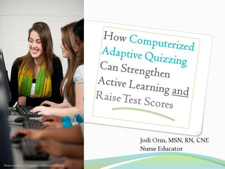 How Computerized Adaptive Quizzing Can Strengthen Active Learning and Raise Test Scores Jodi Orm, MSN, RN, CNE Nurse Educator Photo courtesy of © Lippincott.