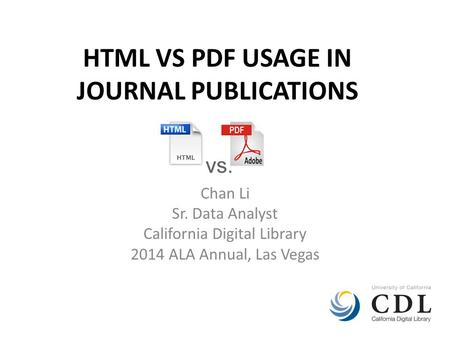 HTML VS PDF USAGE IN JOURNAL PUBLICATIONS Chan Li Sr. Data Analyst California Digital Library 2014 ALA Annual, Las Vegas.