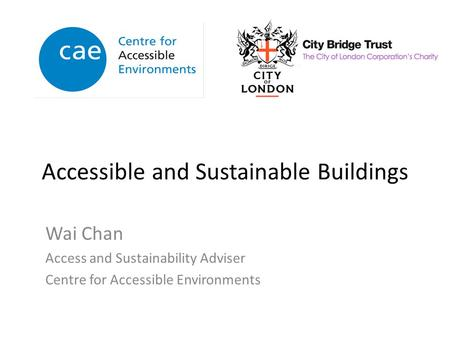 Accessible and Sustainable Buildings Wai Chan Access and Sustainability Adviser Centre for Accessible Environments.