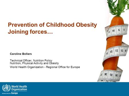Prevention of Childhood Obesity Joining forces… Caroline Bollars Technical Officer, Nutrition Policy Nutrition, Physical Activity and Obesity World Health.