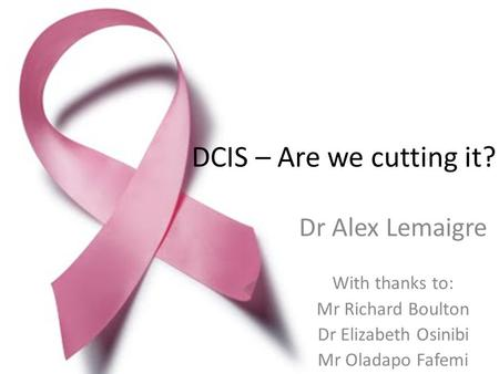 DCIS – Are we cutting it? Dr Alex Lemaigre With thanks to: Mr Richard Boulton Dr Elizabeth Osinibi Mr Oladapo Fafemi.