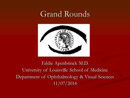 Grand Rounds Eddie Apenbrinck M.D. University of Louisville School of Medicine Department of Ophthalmology & Visual Sciences 11/07/2014.