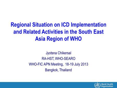 Regional Situation on ICD Implementation and Related Activities in the South East Asia Region of WHO Jyotsna Chikersal RA-HST, WHO-SEARO WHO-FIC APN Meeting,