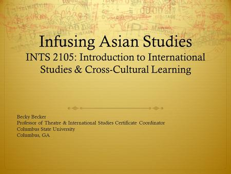 Infusing Asian Studies INTS 2105: Introduction to International Studies & Cross-Cultural Learning Becky Becker Professor of Theatre & International Studies.
