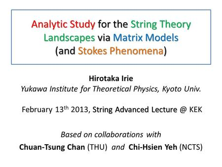 Analytic Study for the String Theory Landscapes via Matrix Models (and Stokes Phenomena) String Advanced Lecture Hirotaka Irie Yukawa Institute for Theoretical.