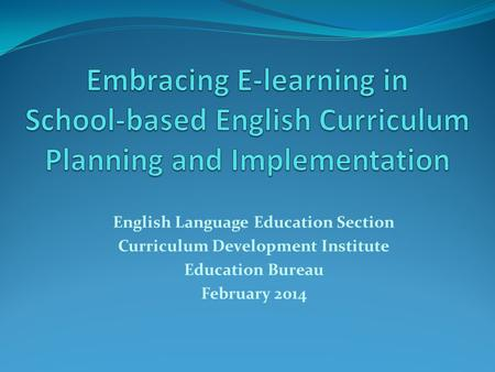 English Language Education Section Curriculum Development Institute Education Bureau February 2014.