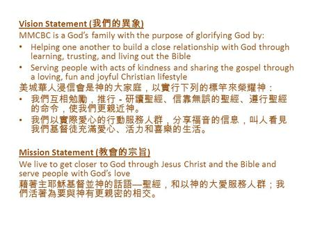 Vision Statement ( 我們的異象 ) MMCBC is a God's family with the purpose of glorifying God by: Helping one another to build a close relationship with God through.