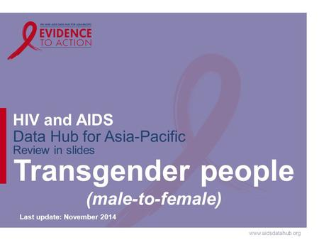 Www.aidsdatahub.org HIV and AIDS Data Hub for Asia-Pacific Review in slides Transgender people (male-to-female) Last update: November 2014.