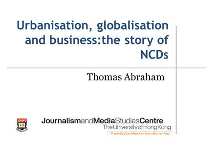 Urbanisation, globalisation and business:the story of NCDs Thomas Abraham.