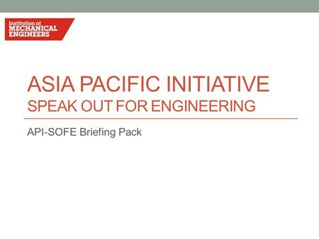 ASIA PACIFIC INITIATIVE SPEAK OUT FOR ENGINEERING API-SOFE Briefing Pack.