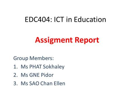 EDC404: ICT in Education Assigment Report Group Members: 1.Ms PHAT Sokhaley 2.Ms GNE Pidor 3.Ms SAO Chan Ellen.