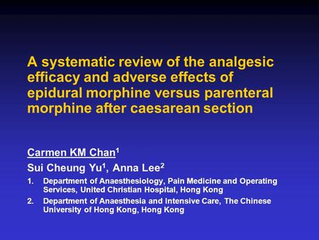 A systematic review of the analgesic efficacy and adverse effects of epidural morphine versus parenteral morphine after caesarean section Carmen KM Chan.