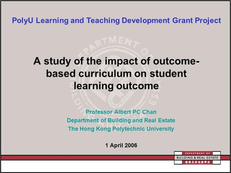 A study of the impact of outcome- based curriculum on student learning outcome Professor Albert PC Chan Department of Building and Real Estate The Hong.