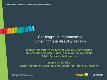 Challenges in implementing human rights in disability settings Monash University, Faculty of Law 2012 Conference Implementing Human Rights in Closed Environments,