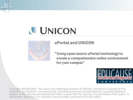 "UPortal and UNICON "" Using open-source uPortal technology to create a comprehensive online environment for your campus"" Copyright UNICON 2004. This work."