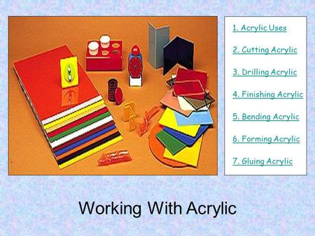 Working With Acrylic 1. Acrylic Uses 3. Drilling Acrylic 4. Finishing Acrylic 5. Bending Acrylic 6. Forming Acrylic 7. Gluing Acrylic 2. Cutting Acrylic.