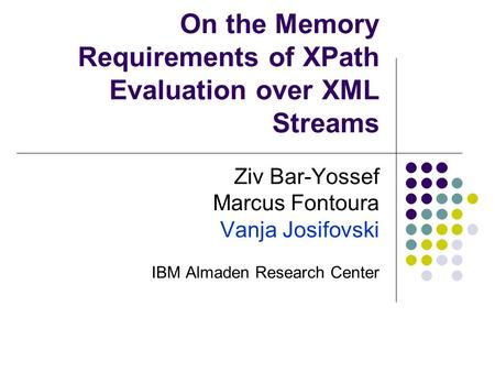 On the Memory Requirements of XPath Evaluation over XML Streams Ziv Bar-Yossef Marcus Fontoura Vanja Josifovski IBM Almaden Research Center.