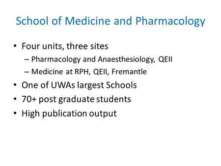 School of Medicine and Pharmacology Four units, three sites – Pharmacology and Anaesthesiology, QEII – Medicine at RPH, QEII, Fremantle One of UWAs largest.