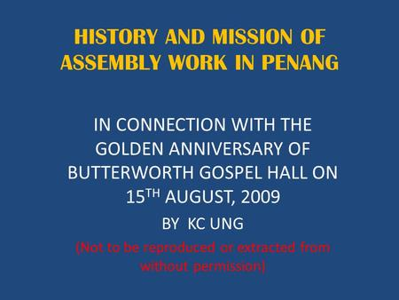 HISTORY AND MISSION OF ASSEMBLY WORK IN PENANG IN CONNECTION WITH THE GOLDEN ANNIVERSARY OF BUTTERWORTH GOSPEL HALL ON 15 TH AUGUST, 2009 BY KC UNG (Not.