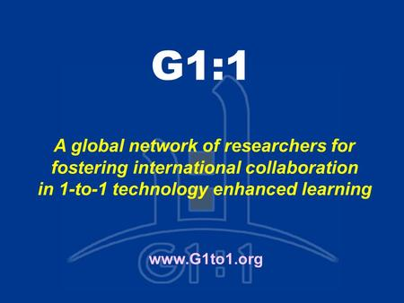 G1:1 www.G1to1.org A global network of researchers for fostering international collaboration in 1-to-1 technology enhanced learning.
