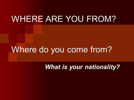 WHERE ARE YOU FROM? Where do you come from?