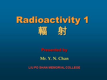 Radioactivity 1 輻 射 Presented by Mr. Y. N. Chan LIU PO SHAN MEMORIAL COLLEGE.