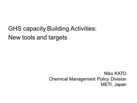 GHS capacity Building Activities: New tools and targets Niko KATO Chemical Management Policy Division METI, Japan.