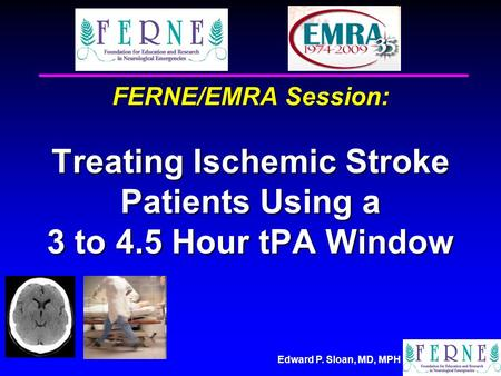 Edward P. Sloan, MD, MPH FERNE/EMRA Session: Treating Ischemic Stroke Patients Using a 3 to 4.5 Hour tPA Window.