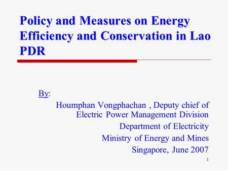 1 Policy and Measures on Energy Efficiency and Conservation in Lao PDR By: Houmphan Vongphachan, Deputy chief of Electric Power Management Division Department.