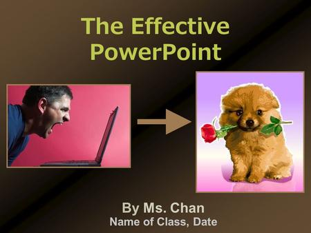 By Ms. Chan Name of Class, Date The Effective PowerPoint.