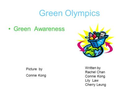 Green Olympics Green Awareness Written by Rachel Chan Connie Kong Lily Law Cherry Leung Picture by Connie Kong.