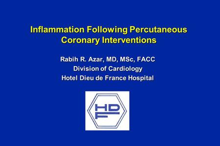 Inflammation Following Percutaneous Coronary Interventions Rabih R. Azar, MD, MSc, FACC Division of Cardiology Hotel Dieu de France Hospital.