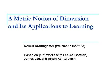 A Metric Notion of Dimension and Its Applications to Learning Robert Krauthgamer (Weizmann Institute) Based on joint works with Lee-Ad Gottlieb, James.